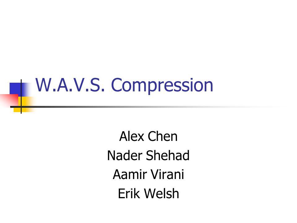 W.A.V.S. Compression Alex Chen Nader Shehad Aamir Virani Erik Welsh