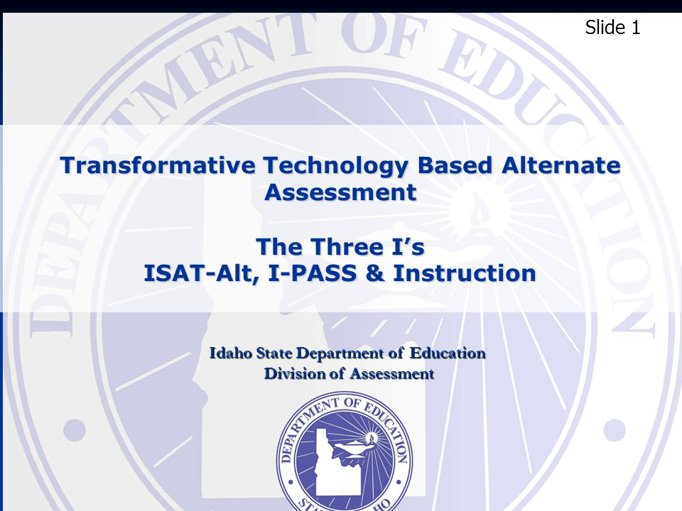Transformative Technology Based Alternate Assessment The Three Is ISAT-Alt, I-PASS & Instruction Slide 1 Idaho State Department of Education Division of Assessment