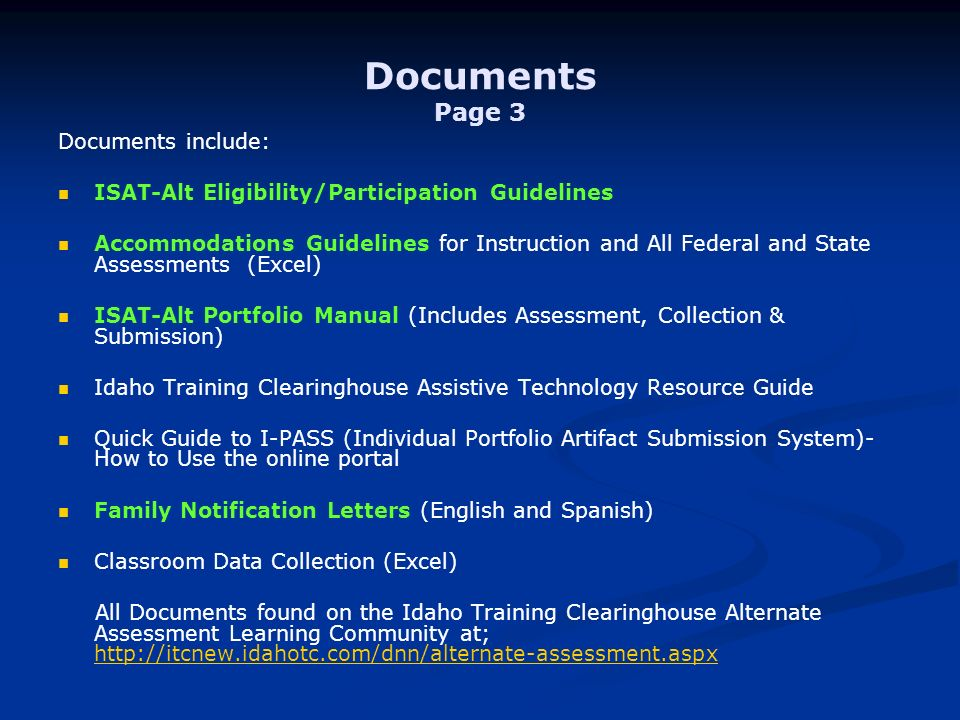 Documents Page 3 Documents include: ISAT-Alt Eligibility/Participation Guidelines Accommodations Guidelines for Instruction and All Federal and State Assessments (Excel) ISAT-Alt Portfolio Manual (Includes Assessment, Collection & Submission) Idaho Training Clearinghouse Assistive Technology Resource Guide Quick Guide to I-PASS (Individual Portfolio Artifact Submission System)- How to Use the online portal Family Notification Letters (English and Spanish) Classroom Data Collection (Excel) All Documents found on the Idaho Training Clearinghouse Alternate Assessment Learning Community at;