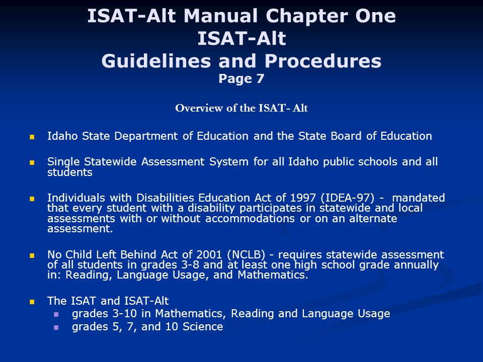 ISAT-Alt Manual Chapter One ISAT-Alt Guidelines and Procedures Page 7 Overview of the ISAT- Alt Idaho State Department of Education and the State Board of Education Single Statewide Assessment System for all Idaho public schools and all students Individuals with Disabilities Education Act of 1997 (IDEA-97) - mandated that every student with a disability participates in statewide and local assessments with or without accommodations or on an alternate assessment.