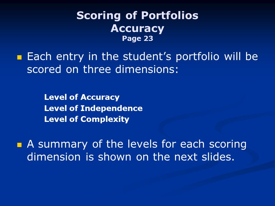 Scoring of Portfolios Accuracy Page 23 Each entry in the students portfolio will be scored on three dimensions: Level of Accuracy Level of Independence Level of Complexity A summary of the levels for each scoring dimension is shown on the next slides.