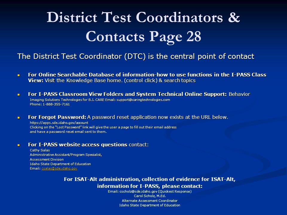 District Test Coordinators & Contacts Page 28 The District Test Coordinator (DTC) is the central point of contact For Online Searchable Database of information-how to use functions in the I-PASS Class View: Visit the Knowledge Base home.