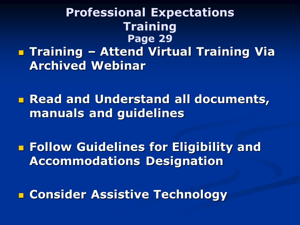 Professional Expectations Training Page 29 Training – Attend Virtual Training Via Archived Webinar Training – Attend Virtual Training Via Archived Webinar Read and Understand all documents, manuals and guidelines Read and Understand all documents, manuals and guidelines Follow Guidelines for Eligibility and Accommodations Designation Follow Guidelines for Eligibility and Accommodations Designation Consider Assistive Technology Consider Assistive Technology
