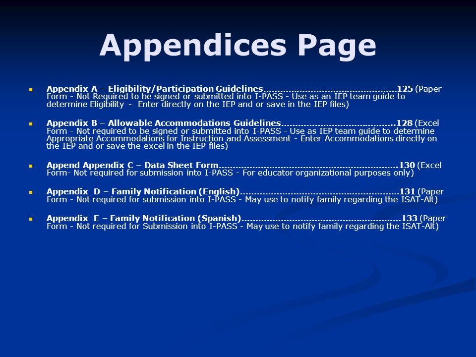 Appendices Page Appendix A – Eligibility/Participation Guidelines…………………………………………125 (Paper Form - Not Required to be signed or submitted into I-PASS - Use as an IEP team guide to determine Eligibility - Enter directly on the IEP and or save in the IEP files) Appendix B – Allowable Accommodations Guidelines…………………………………..128 (Excel Form - Not required to be signed or submitted into I-PASS - Use as IEP team guide to determine Appropriate Accommodations for Instruction and Assessment - Enter Accommodations directly on the IEP and or save the excel in the IEP files) Append Appendix C – Data Sheet Form……………………………………………………….130 (Excel Form- Not required for submission into I-PASS - For educator organizational purposes only) Appendix D – Family Notification (English)…………………………………………………131 (Paper Form - Not required for submission into I-PASS - May use to notify family regarding the ISAT-Alt) Appendix E – Family Notification (Spanish)…………………………………………………133 (Paper Form - Not required for Submission into I-PASS - May use to notify family regarding the ISAT-Alt)