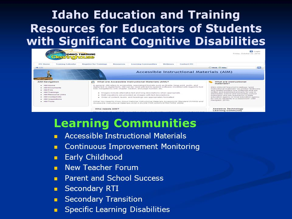 Idaho Education and Training Resources for Educators of Students with Significant Cognitive Disabilities Learning Communities Accessible Instructional Materials Continuous Improvement Monitoring Early Childhood New Teacher Forum Parent and School Success Secondary RTI Secondary Transition Specific Learning Disabilities University of Idaho – Dr.