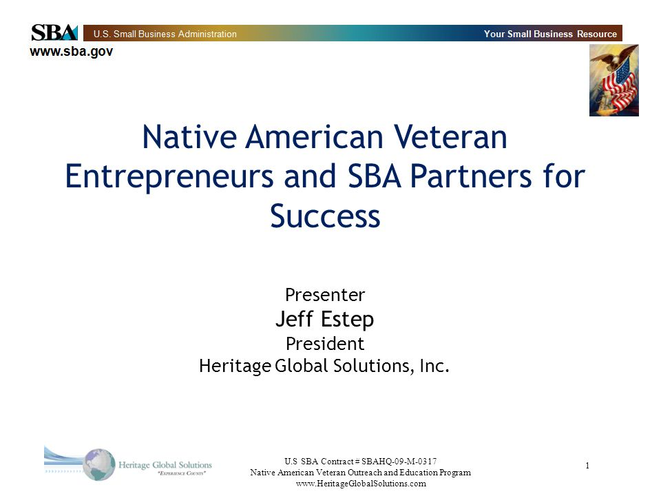 U.S SBA Contract # SBAHQ-09-M-0317 Native American Veteran Outreach and Education Program www.HeritageGlobalSolutions.com 12 NAVBIZ Features Registration as a partner or member – Build the NAVBIZ database Learn about SBA programs targeted specifically to Native Vets Learn how SBA programs are received by reading blogs/commentary posted by NAVBIZ partners and members Links to broad resources that may be of aid to Native Vet Entrepreneurs Learn about other ideas and programs from the membership Contribute to the online community by posting comments or blogging Utilize a NAVBIZ knowledgebase to retrieve relevant information View the SBA calendar of outreach and education events www.facebook.com/navbiz