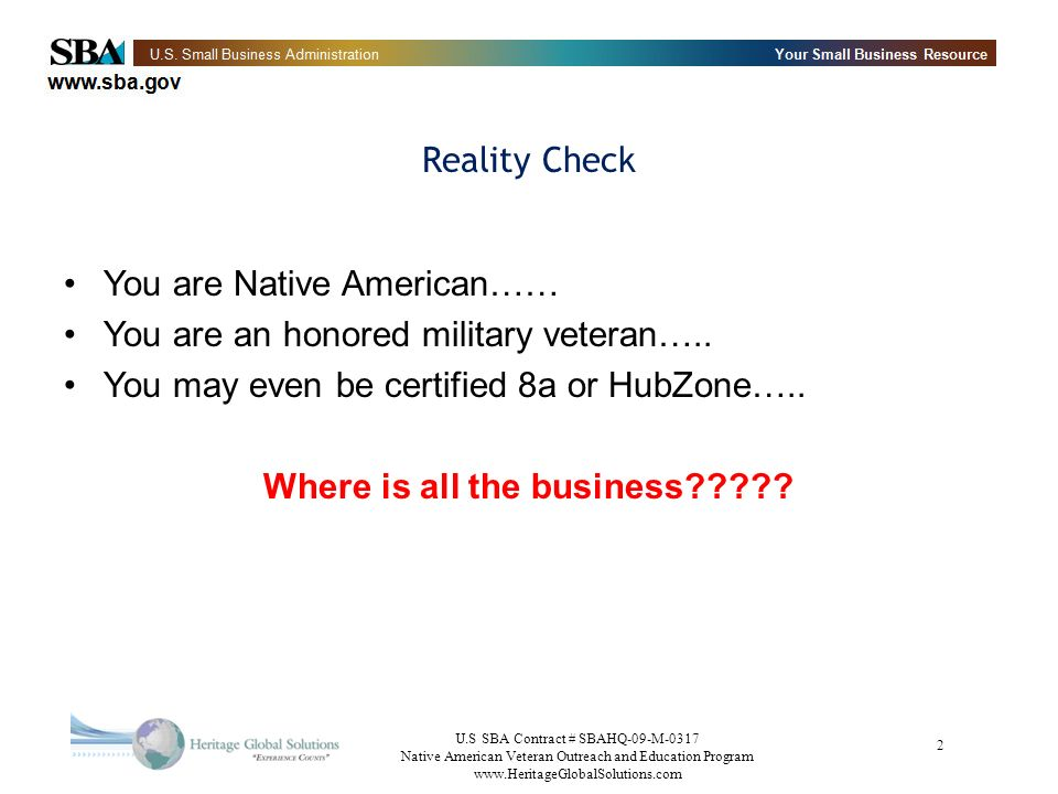 U.S SBA Contract # SBAHQ-09-M-0317 Native American Veteran Outreach and Education Program www.HeritageGlobalSolutions.com 63 Small Business 101 - Part VII Presentations & Trade shows –Bring up to date information about your company –Dont oversell your abilities –Maintain professional decorum –Dont spend a lot of money on marketing collateral(give-a-ways)