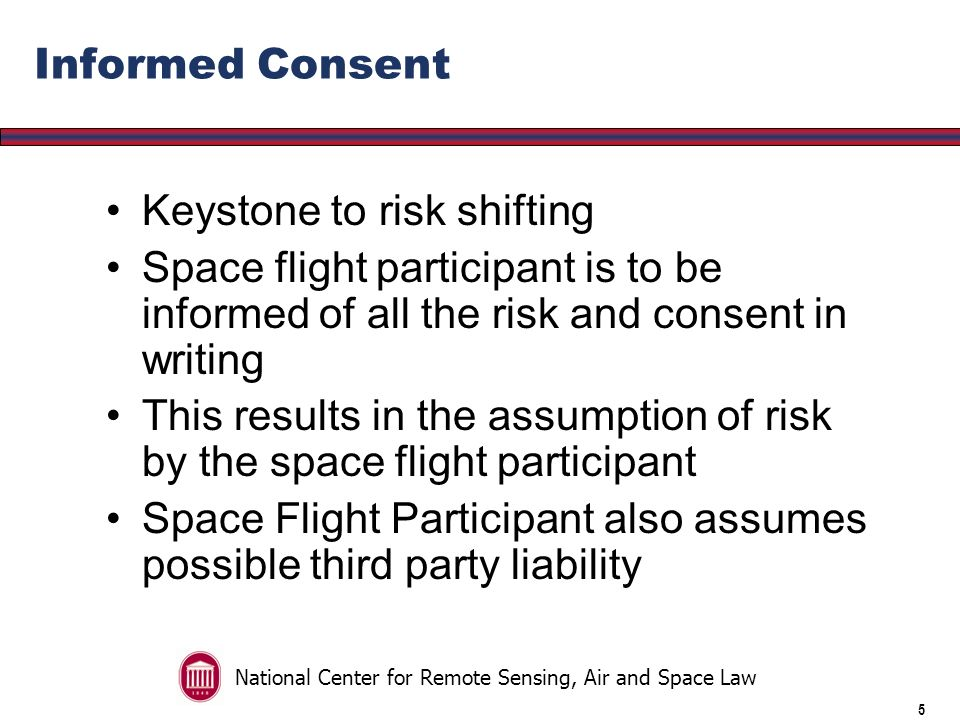 National Center for Remote Sensing, Air and Space Law 4 Human Space Flight Requirements Promulgated in late 2006 Meant to foster the fledgling commercial space transportation industry Risk Shifting from Operator to the Participant
