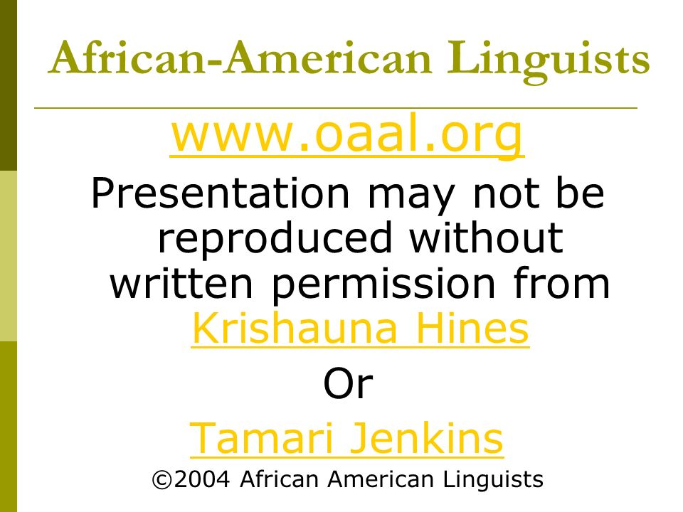 African-American Linguists www.oaal.org Presentation may not be reproduced without written permission from Krishauna Hines Krishauna Hines Or Tamari Jenkins ©2004 African American Linguists