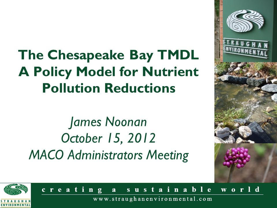 www.straughanenvironmental.com creating a sustainable world The Chesapeake Bay TMDL A Policy Model for Nutrient Pollution Reductions James Noonan October 15, 2012 MACO Administrators Meeting
