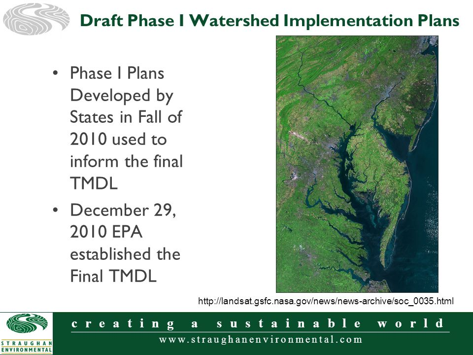 www.straughanenvironmental.com creating a sustainable world Phase I Plans Developed by States in Fall of 2010 used to inform the final TMDL December 29, 2010 EPA established the Final TMDL Draft Phase I Watershed Implementation Plans http://landsat.gsfc.nasa.gov/news/news-archive/soc_0035.html