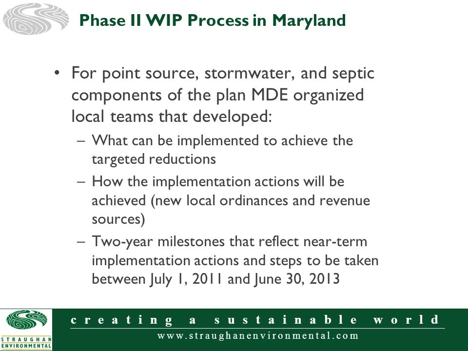 www.straughanenvironmental.com creating a sustainable world For point source, stormwater, and septic components of the plan MDE organized local teams that developed: –What can be implemented to achieve the targeted reductions –How the implementation actions will be achieved (new local ordinances and revenue sources) –Two-year milestones that reflect near-term implementation actions and steps to be taken between July 1, 2011 and June 30, 2013 Phase II WIP Process in Maryland