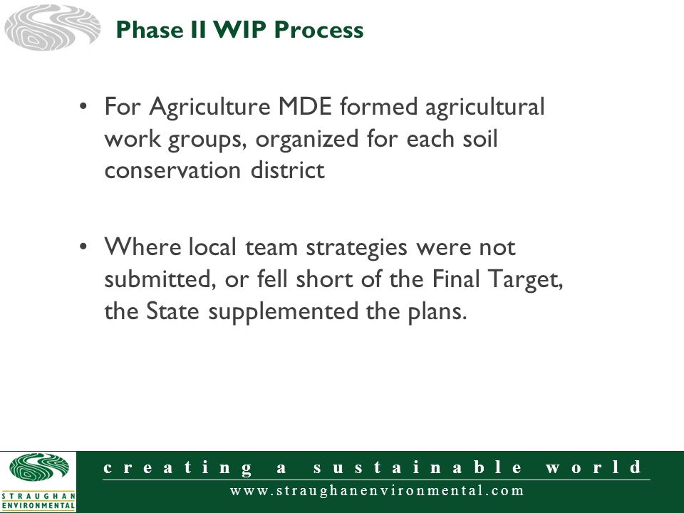 www.straughanenvironmental.com creating a sustainable world For Agriculture MDE formed agricultural work groups, organized for each soil conservation district Where local team strategies were not submitted, or fell short of the Final Target, the State supplemented the plans.
