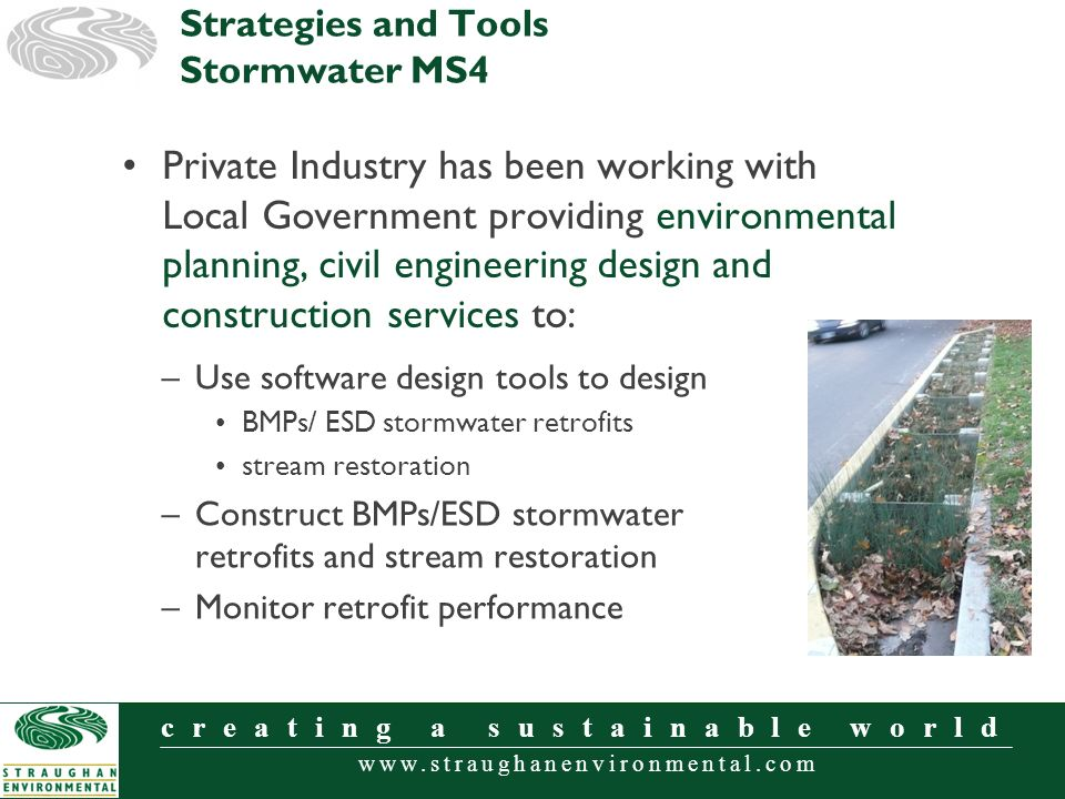 www.straughanenvironmental.com creating a sustainable world Private Industry has been working with Local Government providing environmental planning, civil engineering design and construction services to: Strategies and Tools Stormwater MS4 –Use software design tools to design BMPs/ ESD stormwater retrofits stream restoration –Construct BMPs/ESD stormwater retrofits and stream restoration –Monitor retrofit performance