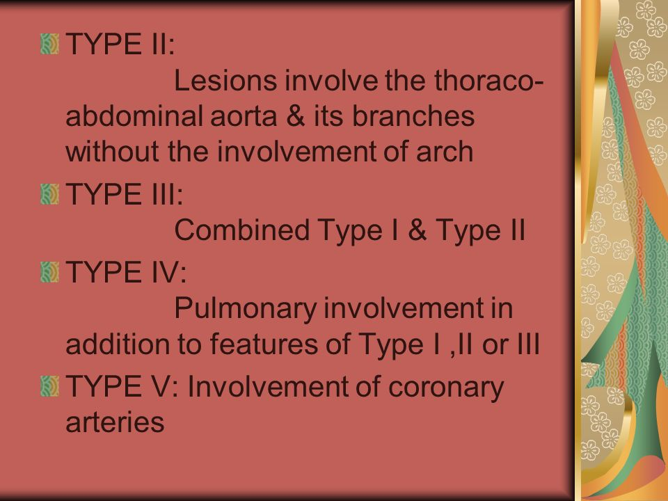 TYPE II: Lesions involve the thoraco- abdominal aorta & its branches without the involvement of arch TYPE III: Combined Type I & Type II TYPE IV: Pulmonary involvement in addition to features of Type I,II or III TYPE V: Involvement of coronary arteries