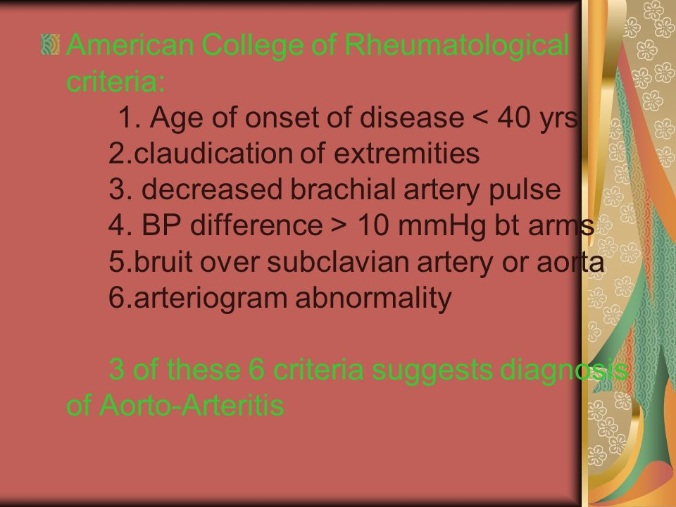 American College of Rheumatological criteria: 1. Age of onset of disease 10 mmHg bt arms 5.bruit over subclavian artery or aorta 6.arteriogram abnorma