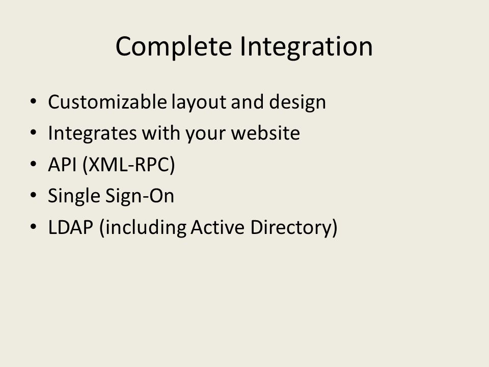 Complete Integration Customizable layout and design Integrates with your website API (XML-RPC) Single Sign-On LDAP (including Active Directory)
