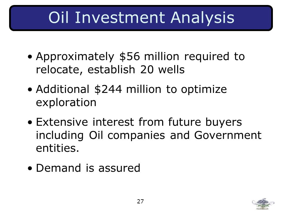 27 Oil Investment Analysis Approximately $56 million required to relocate, establish 20 wells Additional $244 million to optimize exploration Extensiv