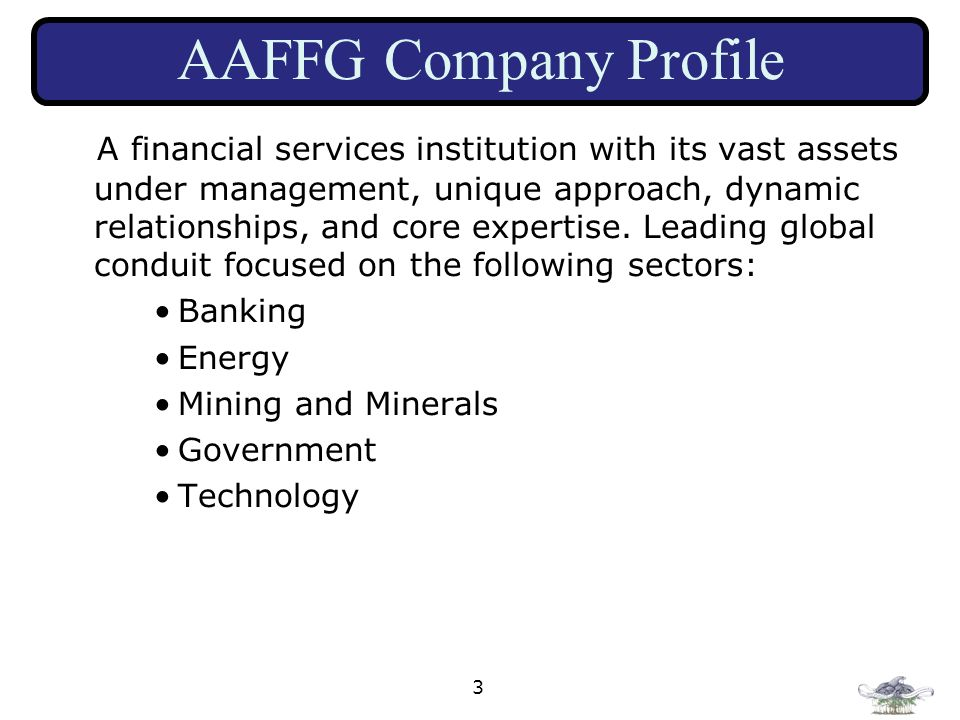 3 AAFFG Company Profile A financial services institution with its vast assets under management, unique approach, dynamic relationships, and core exper