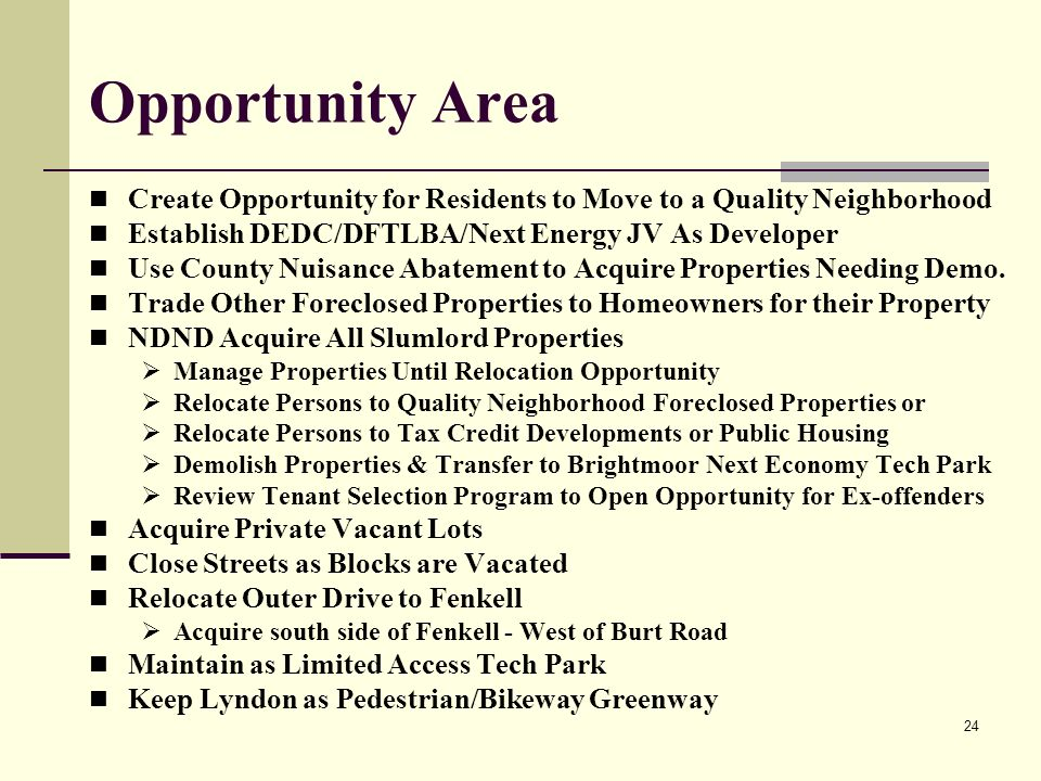 24 Opportunity Area Create Opportunity for Residents to Move to a Quality Neighborhood Establish DEDC/DFTLBA/Next Energy JV As Developer Use County Nuisance Abatement to Acquire Properties Needing Demo.