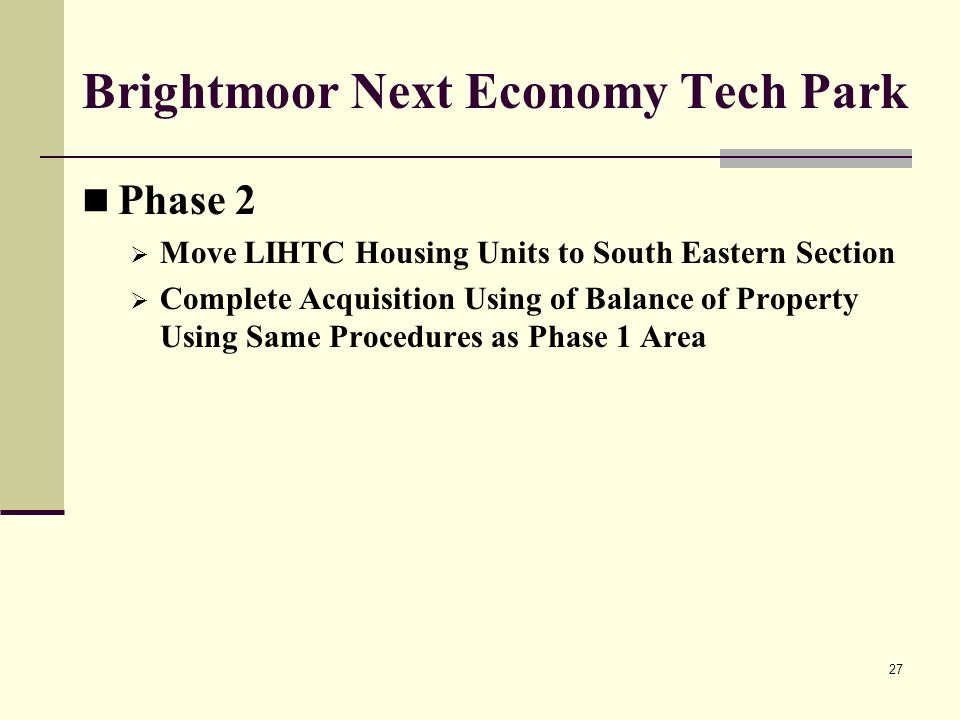 27 Brightmoor Next Economy Tech Park Phase 2 Move LIHTC Housing Units to South Eastern Section Complete Acquisition Using of Balance of Property Using Same Procedures as Phase 1 Area