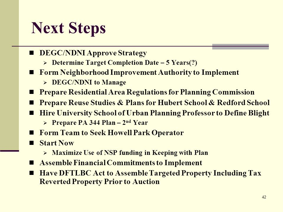 42 Next Steps DEGC/NDNI Approve Strategy Determine Target Completion Date – 5 Years( ) Form Neighborhood Improvement Authority to Implement DEGC/NDNI to Manage Prepare Residential Area Regulations for Planning Commission Prepare Reuse Studies & Plans for Hubert School & Redford School Hire University School of Urban Planning Professor to Define Blight Prepare PA 344 Plan – 2 nd Year Form Team to Seek Howell Park Operator Start Now Maximize Use of NSP funding in Keeping with Plan Assemble Financial Commitments to Implement Have DFTLBC Act to Assemble Targeted Property Including Tax Reverted Property Prior to Auction