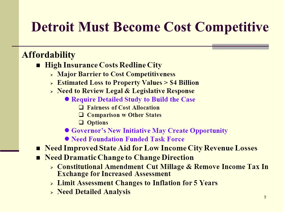 9 Detroit Must Become Cost Competitive Affordability High Insurance Costs Redline City Major Barrier to Cost Competitiveness Estimated Loss to Property Values > $4 Billion Need to Review Legal & Legislative Response Require Detailed Study to Build the Case Fairness of Cost Allocation Comparison w Other States Options Governors New Initiative May Create Opportunity Need Foundation Funded Task Force Need Improved State Aid for Low Income City Revenue Losses Need Dramatic Change to Change Direction Constitutional Amendment Cut Millage & Remove Income Tax In Exchange for Increased Assessment Limit Assessment Changes to Inflation for 5 Years Need Detailed Analysis