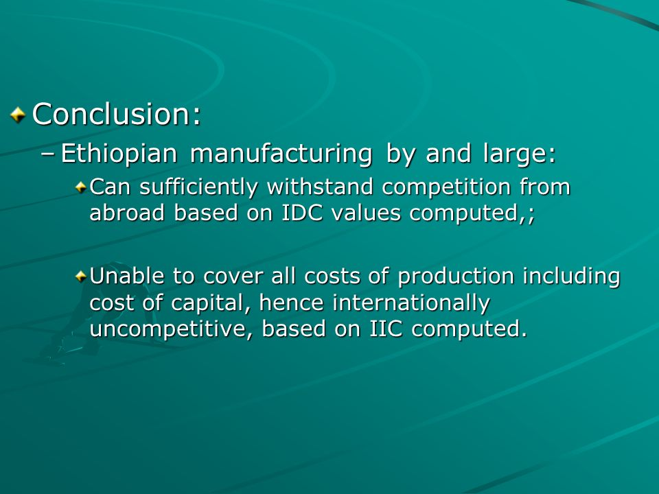 Conclusion: –Ethiopian manufacturing by and large: Can sufficiently withstand competition from abroad based on IDC values computed,; Unable to cover all costs of production including cost of capital, hence internationally uncompetitive, based on IIC computed.