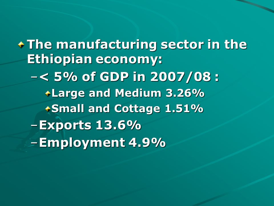 The manufacturing sector in the Ethiopian economy: –< 5% of GDP in 2007/08 : Large and Medium 3.26% Small and Cottage 1.51% –Exports 13.6% –Employment 4.9%