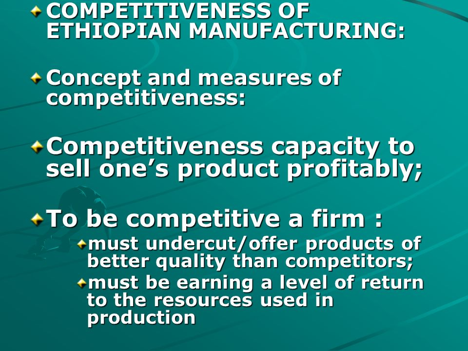 COMPETITIVENESS OF ETHIOPIAN MANUFACTURING: Concept and measures of competitiveness: Competitiveness capacity to sell ones product profitably; To be competitive a firm : must undercut/offer products of better quality than competitors; must be earning a level of return to the resources used in production