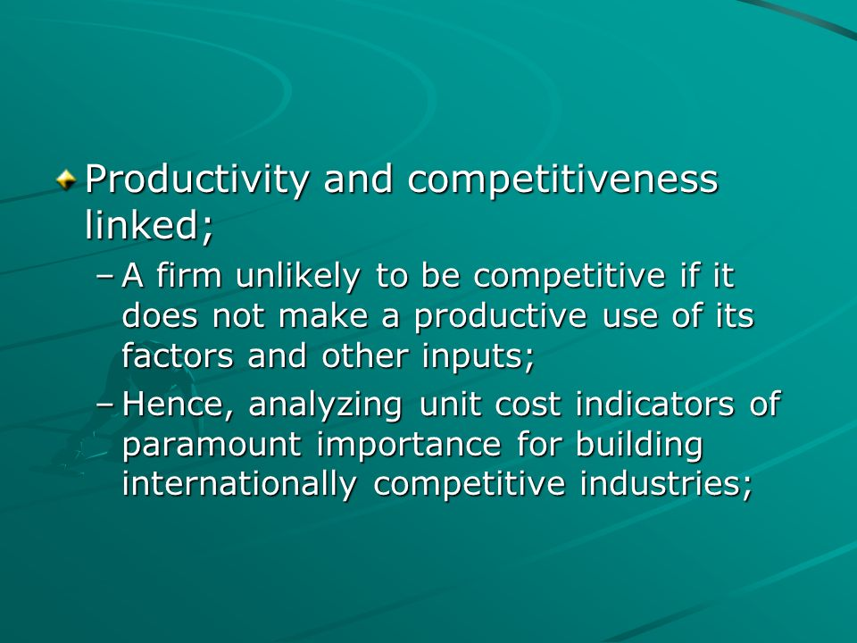 Productivity and competitiveness linked; –A firm unlikely to be competitive if it does not make a productive use of its factors and other inputs; –Hen