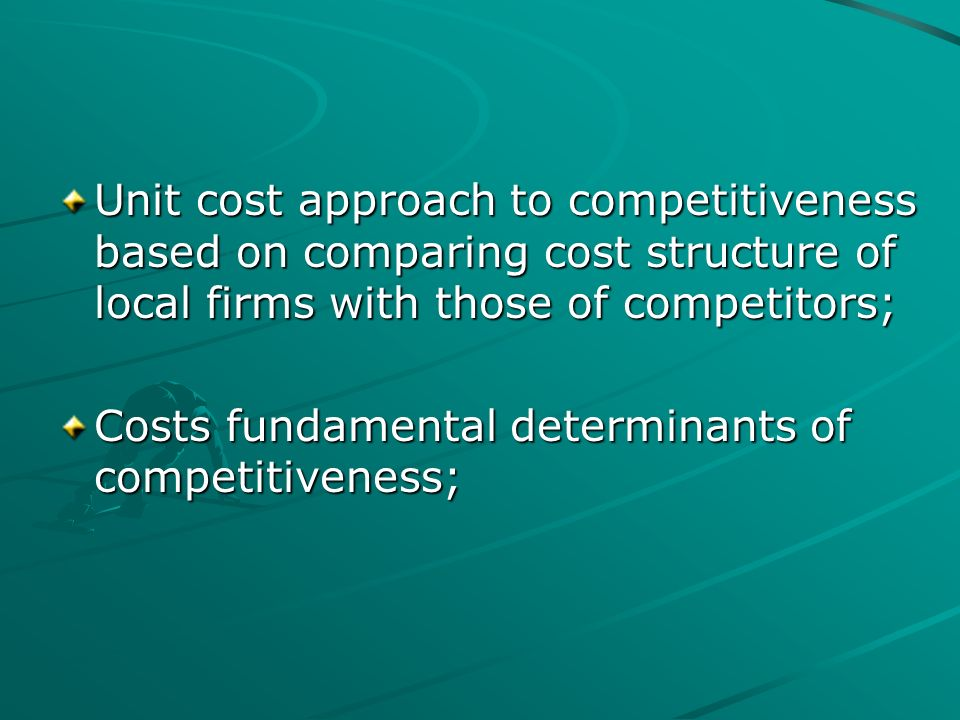 Unit cost approach to competitiveness based on comparing cost structure of local firms with those of competitors; Costs fundamental determinants of co
