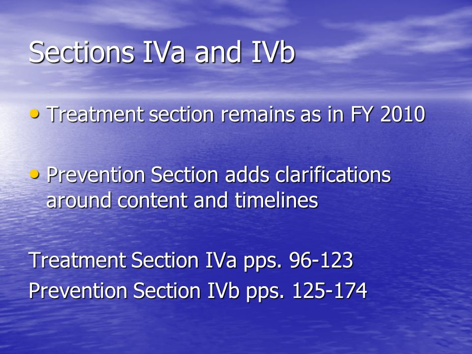 Sections IVa and IVb Treatment section remains as in FY 2010 Treatment section remains as in FY 2010 Prevention Section adds clarifications around content and timelines Prevention Section adds clarifications around content and timelines Treatment Section IVa pps.