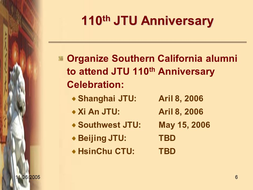 11/06/20056 110 th JTU Anniversary Organize Southern California alumni to attend JTU 110 th Anniversary Celebration: Shanghai JTU:Aril 8, 2006 Xi An JTU:Aril 8, 2006 Southwest JTU:May 15, 2006 Beijing JTU:TBD HsinChu CTU:TBD