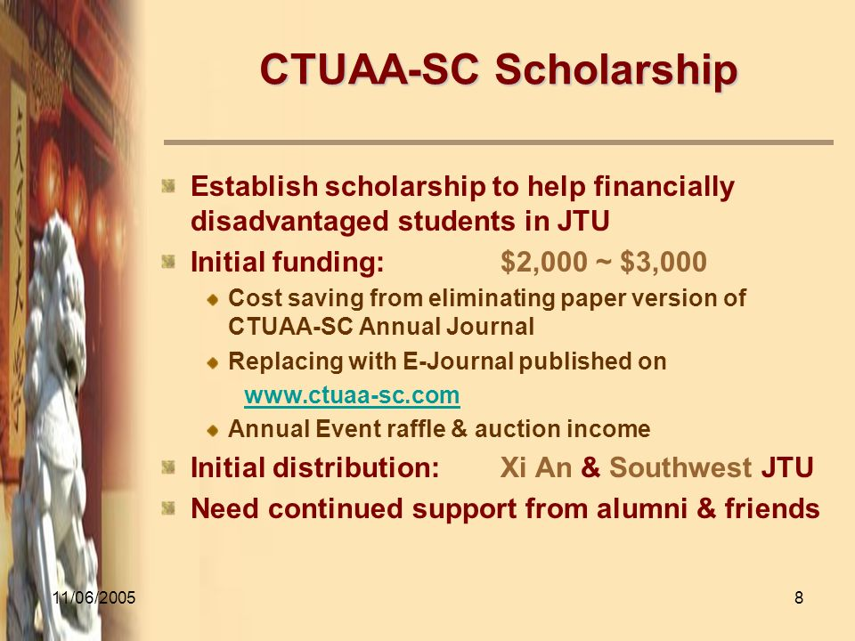 11/06/20058 CTUAA-SC Scholarship Establish scholarship to help financially disadvantaged students in JTU Initial funding:$2,000 ~ $3,000 Cost saving from eliminating paper version of CTUAA-SC Annual Journal Replacing with E-Journal published on www.ctuaa-sc.com Annual Event raffle & auction income Initial distribution:Xi An & Southwest JTU Need continued support from alumni & friends