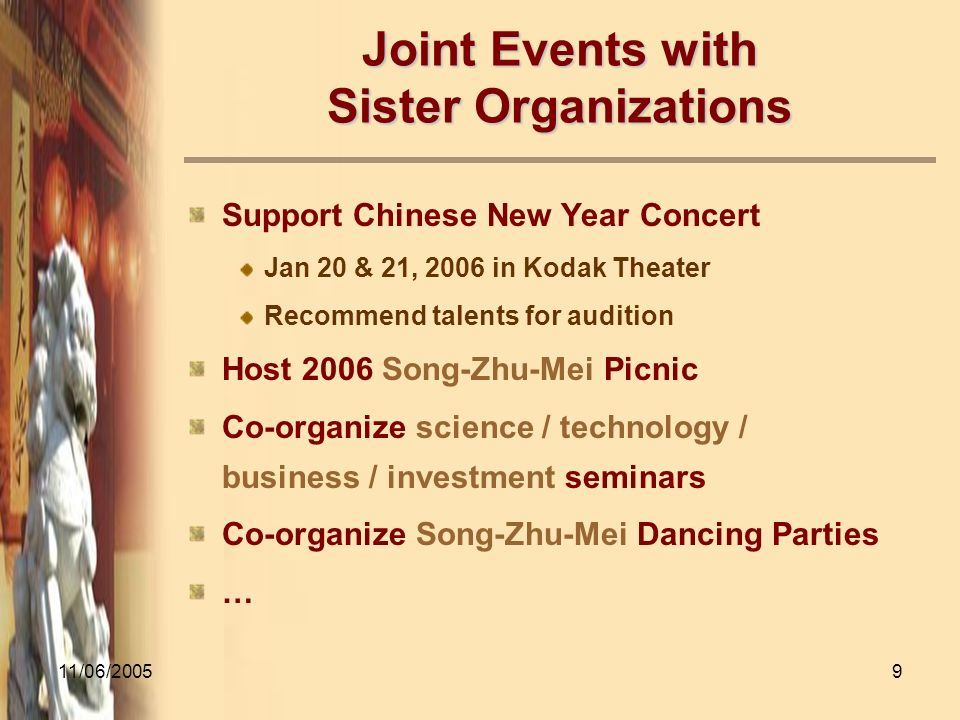 11/06/20059 Joint Events with Sister Organizations Support Chinese New Year Concert Jan 20 & 21, 2006 in Kodak Theater Recommend talents for audition Host 2006 Song-Zhu-Mei Picnic Co-organize science / technology / business / investment seminars Co-organize Song-Zhu-Mei Dancing Parties …