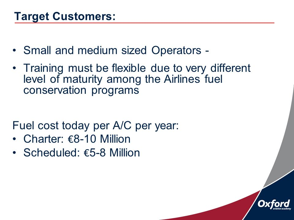 Target Customers: Small and medium sized Operators - Training must be flexible due to very different level of maturity among the Airlines fuel conservation programs Fuel cost today per A/C per year: Charter: 8-10 Million Scheduled: 5-8 Million