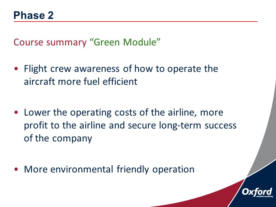 Phase 2 Course summary Green Module Flight crew awareness of how to operate the aircraft more fuel efficient Lower the operating costs of the airline, more profit to the airline and secure long-term success of the company More environmental friendly operation
