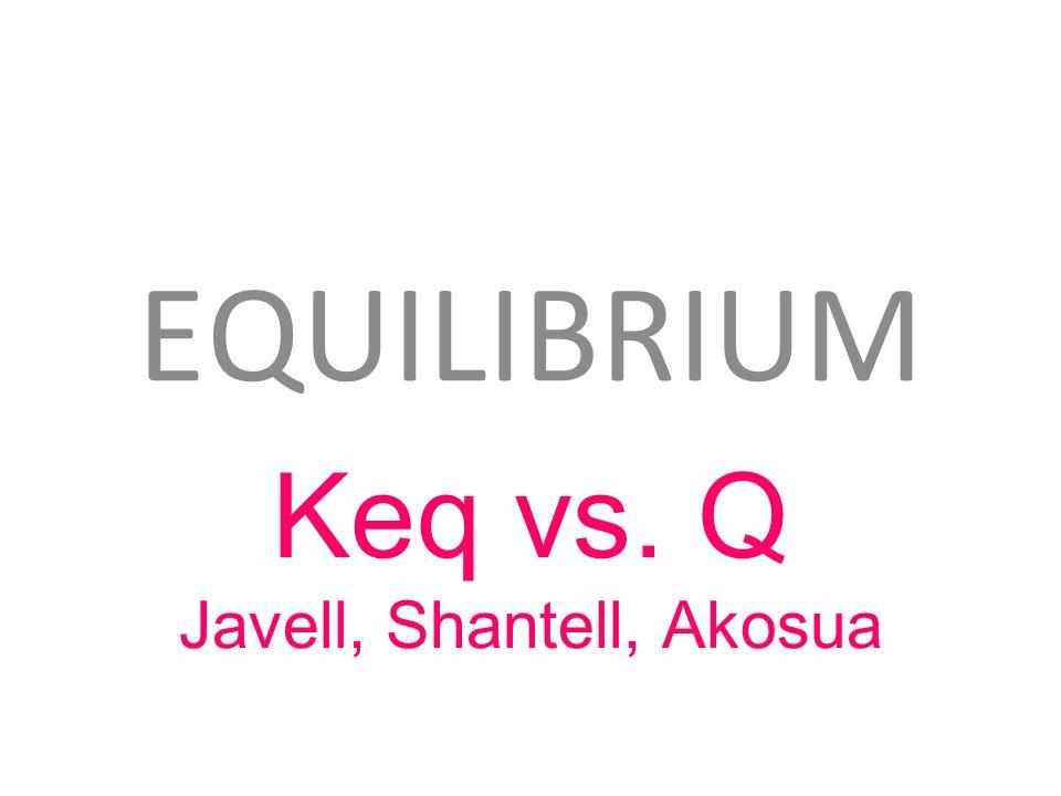 EQUILIBRIUM Keq vs. Q Javell, Shantell, Akosua