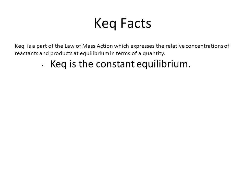 Keq Facts Keq is a part of the Law of Mass Action which expresses the relative concentrations of reactants and products at equilibrium in terms of a q
