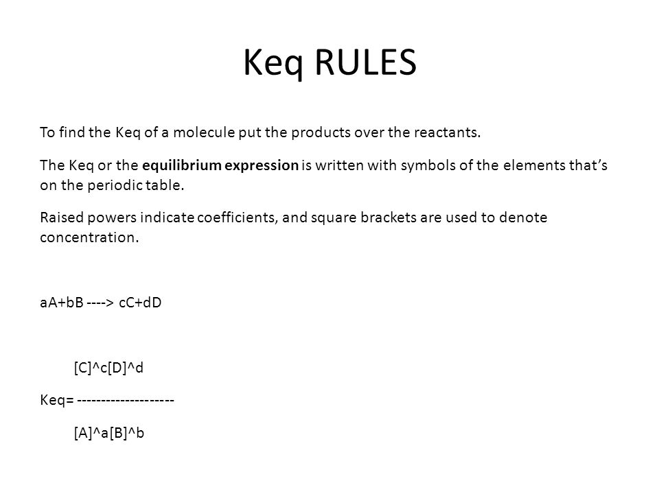 Keq RULES To find the Keq of a molecule put the products over the reactants. The Keq or the equilibrium expression is written with symbols of the elem