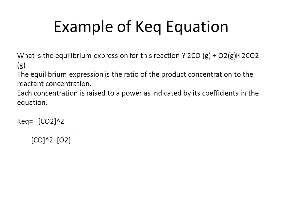 Example of Keq Equation What is the equilibrium expression for this reaction ? 2CO (g) + O2(g) 2CO2 (g) The equilibrium expression is the ratio of the