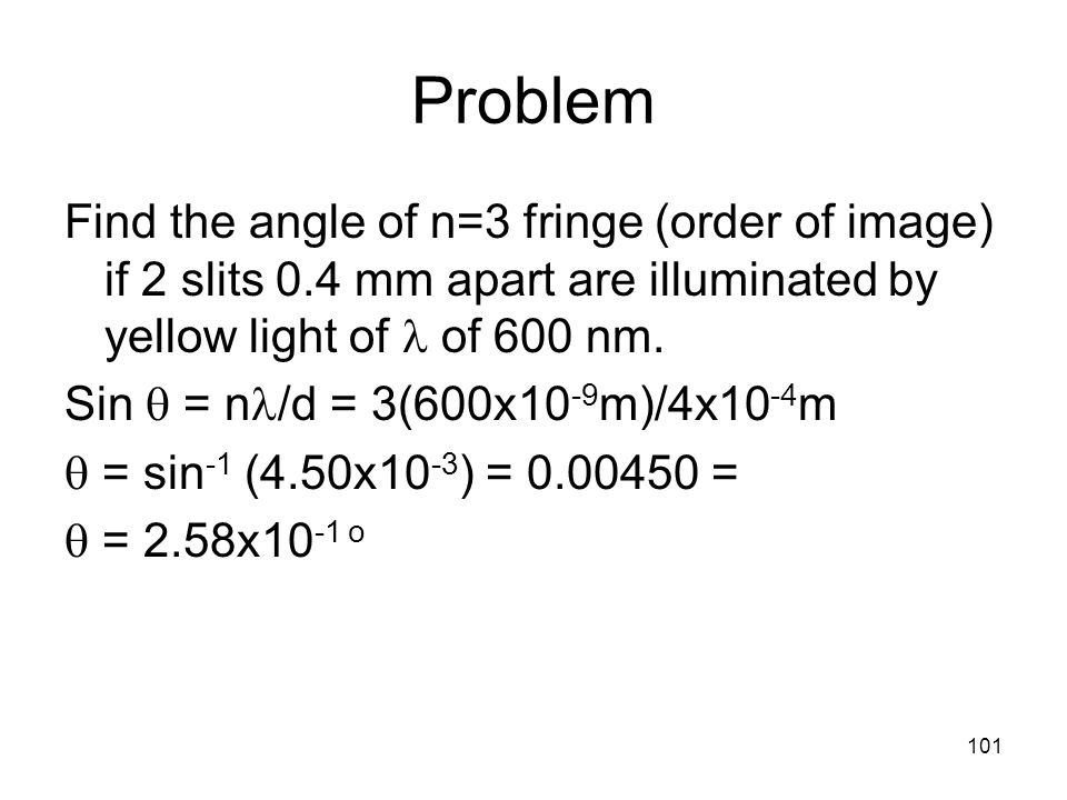 101 Problem Find the angle of n=3 fringe (order of image) if 2 slits 0.4 mm apart are illuminated by yellow light of of 600 nm.