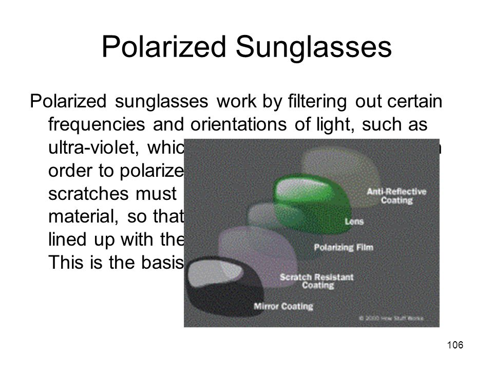 106 Polarized Sunglasses Polarized sunglasses work by filtering out certain frequencies and orientations of light, such as ultra-violet, which is harmful to human eyes.