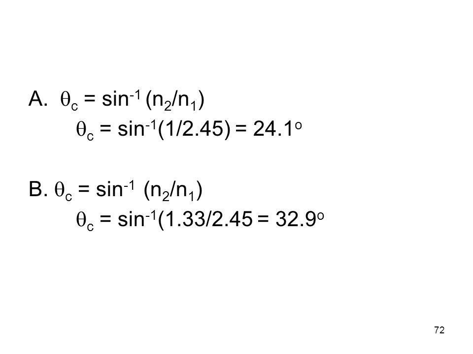 A. c = sin -1 (n 2 /n 1 ) c = sin -1 (1/2.45) = 24.1 o B. c = sin -1 (n 2 /n 1 ) c = sin -1 (1.33/2.45 = 32.9 o 72