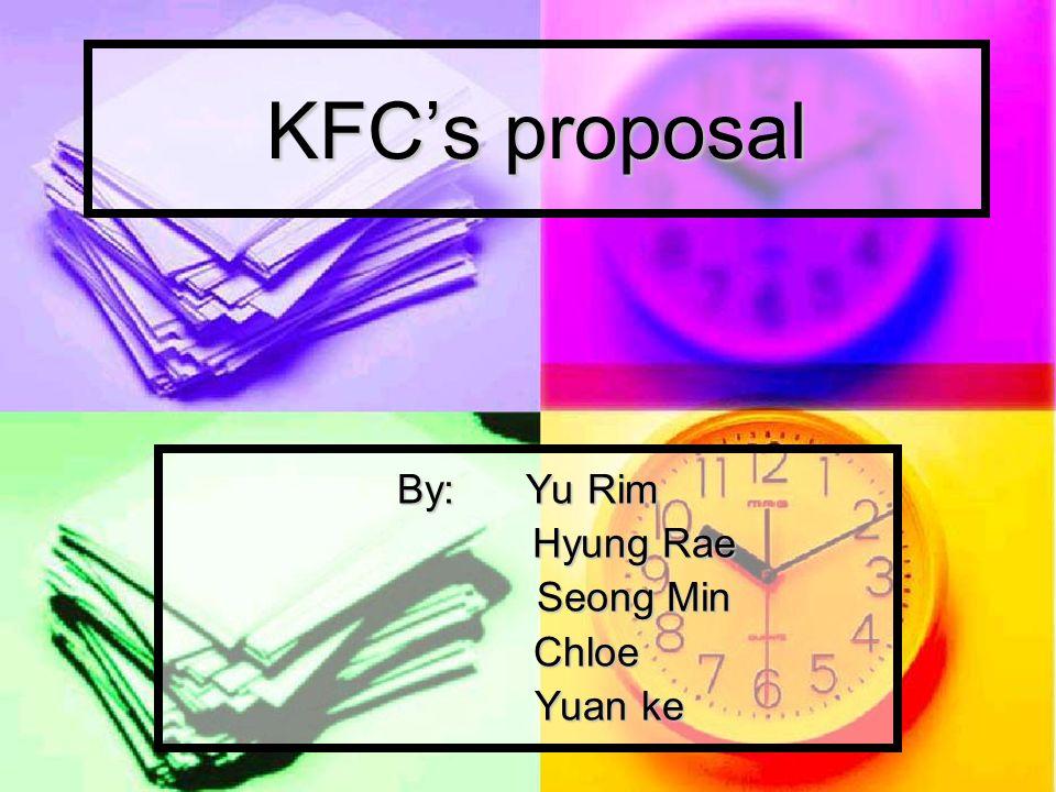 KFCs proposal By: Yu Rim Hyung Rae Seong Min Chloe Chloe Yuan ke Yuan ke