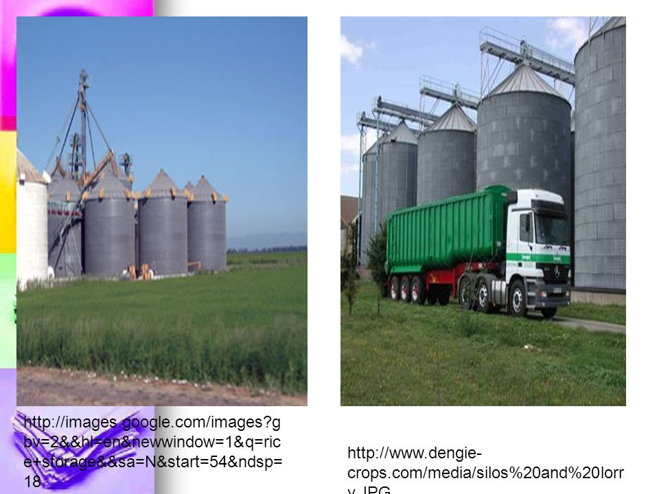 http://images.google.com/images g bv=2&&hl=en&newwindow=1&q=ric e+storage&&sa=N&start=54&ndsp= 18 http://www.dengie- crops.com/media/silos%20and%20lorr y.JPG