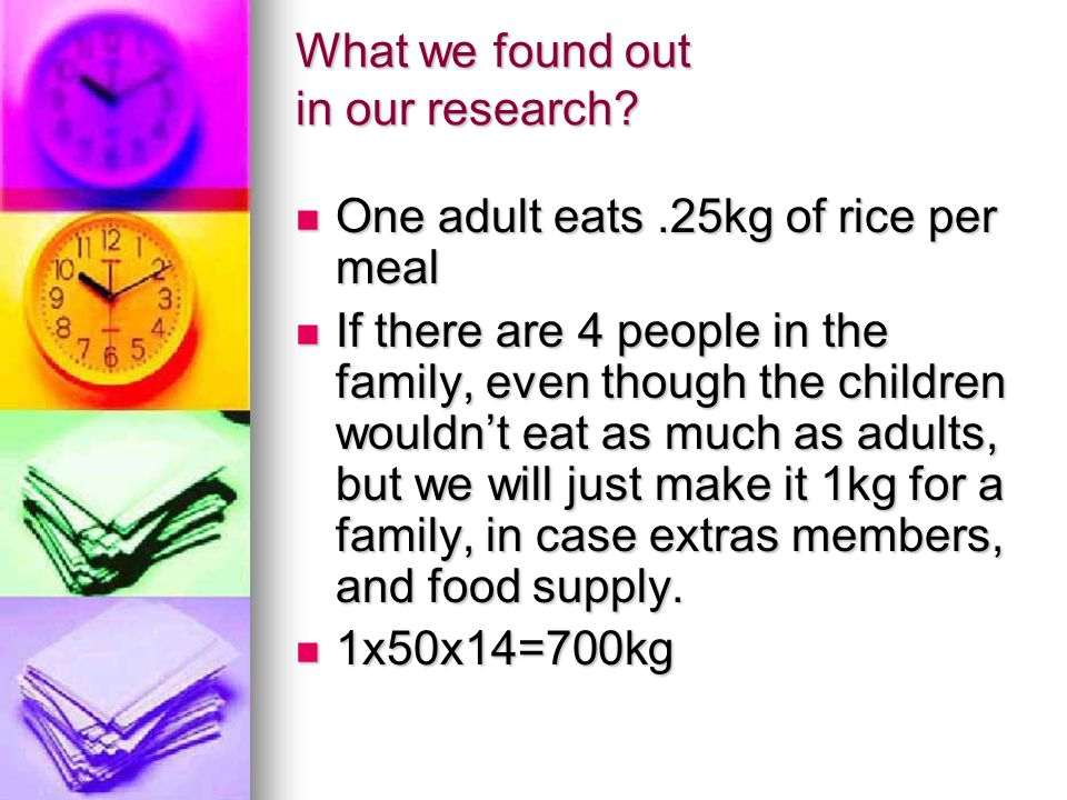 What we found out in our research? One adult eats.25kg of rice per meal One adult eats.25kg of rice per meal If there are 4 people in the family, even