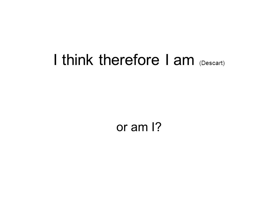 I think therefore I am (Descart) or am I?