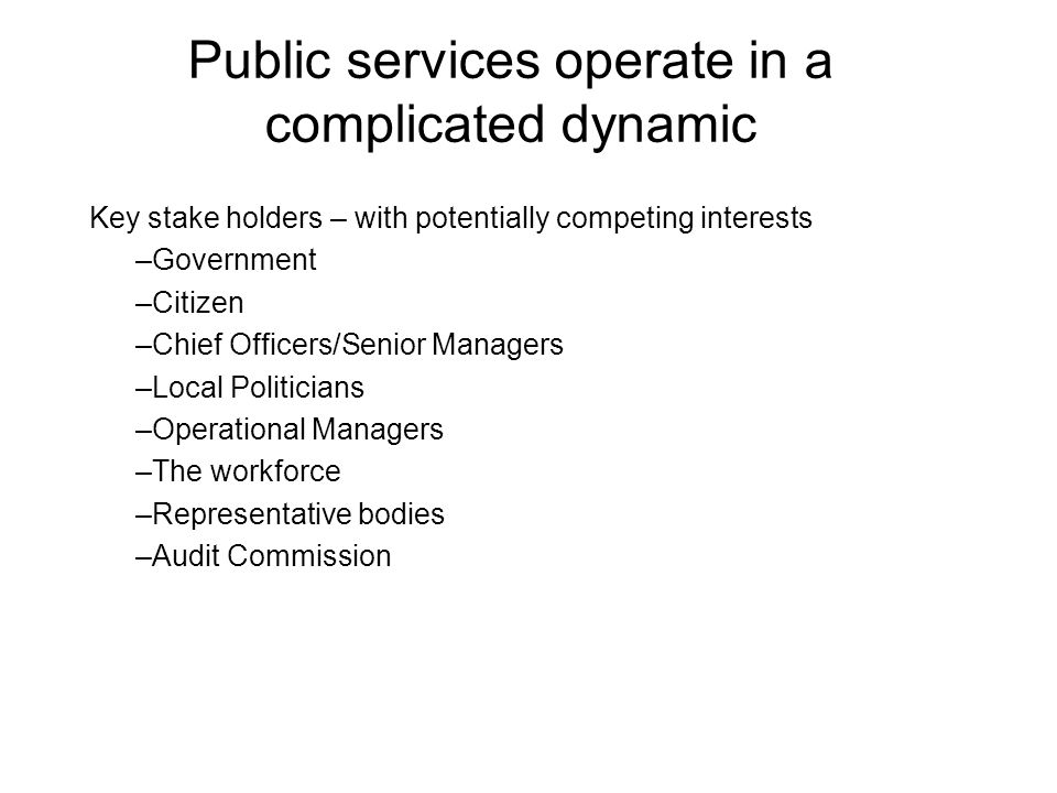 Public services operate in a complicated dynamic Key stake holders – with potentially competing interests –Government –Citizen –Chief Officers/Senior Managers –Local Politicians –Operational Managers –The workforce –Representative bodies –Audit Commission
